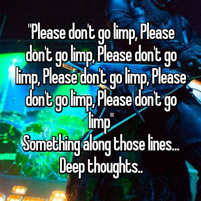 """Please don't go limp, Please don't go limp, Please don't go limp, Please don't go limp, Please don't go limp, Please don't go limp"" Something along those lines... Deep thoughts.."