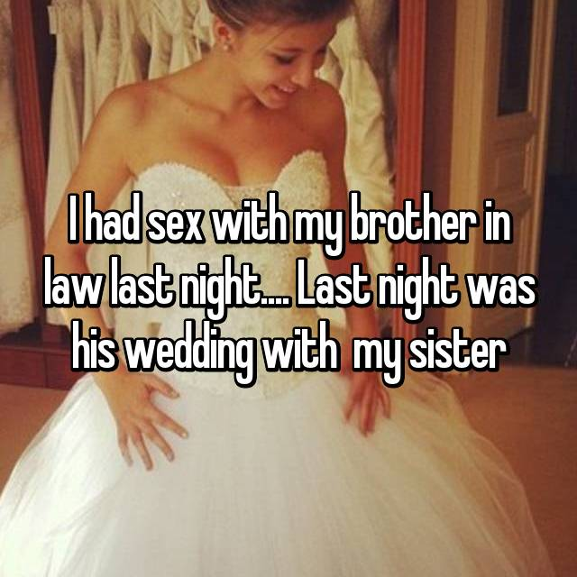 I had sex with my brother in law last night.... Last night was his wedding with  my sister