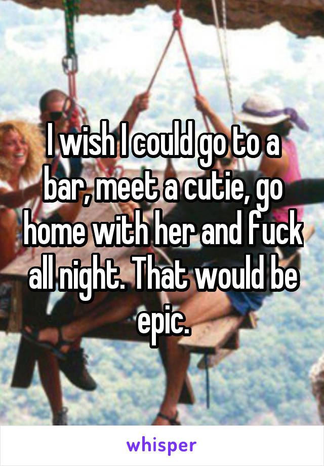 I wish I could go to a bar, meet a cutie, go home with her and fuck all night. That would be epic.