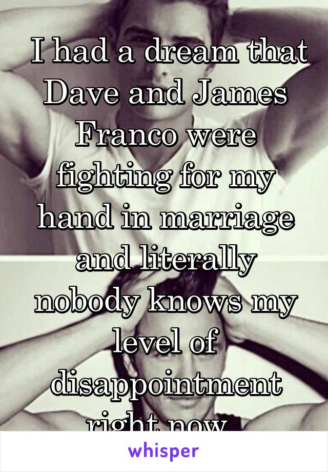I had a dream that Dave and James Franco were fighting for my hand in marriage and literally nobody knows my level of disappointment right now.
