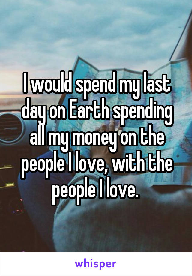 I would spend my last day on Earth spending all my money on the people I love, with the people I love.