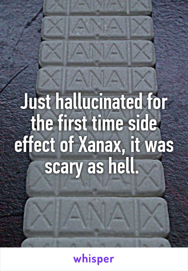 Just hallucinated for the first time side effect of Xanax, it was scary as hell.