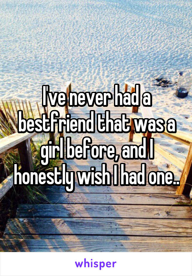 I've never had a bestfriend that was a girl before, and I honestly wish I had one..