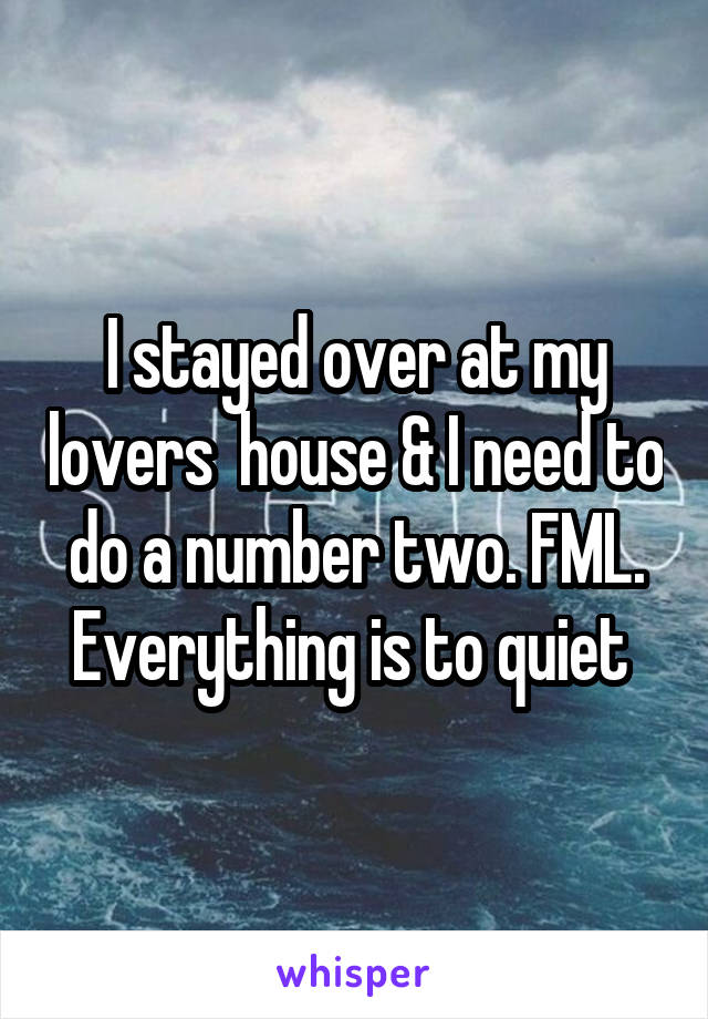 I stayed over at my lovers  house & I need to do a number two. FML. Everything is to quiet