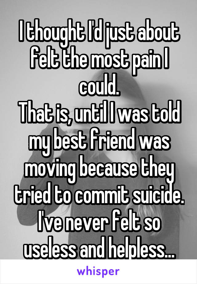 I thought I'd just about felt the most pain I could. That is, until I was told my best friend was moving because they tried to commit suicide. I've never felt so useless and helpless...