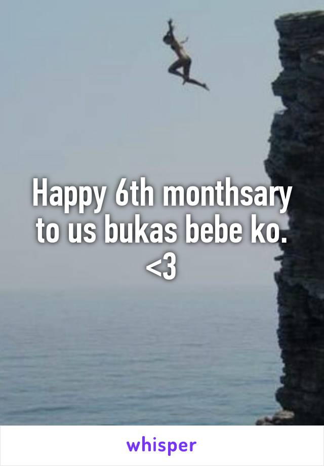 Happy 6th monthsary to us bukas bebe ko. <3