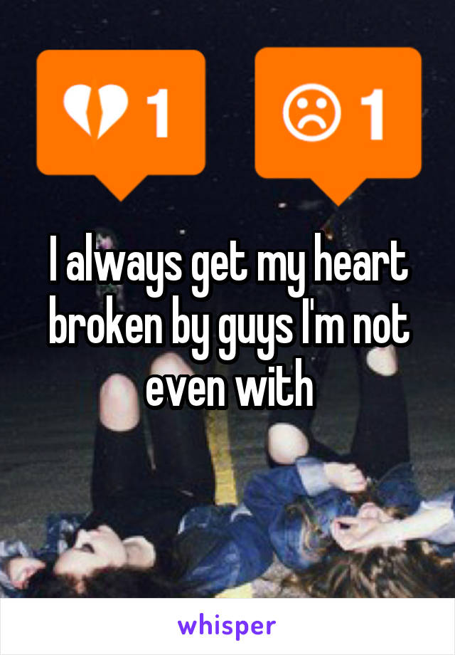 I always get my heart broken by guys I'm not even with