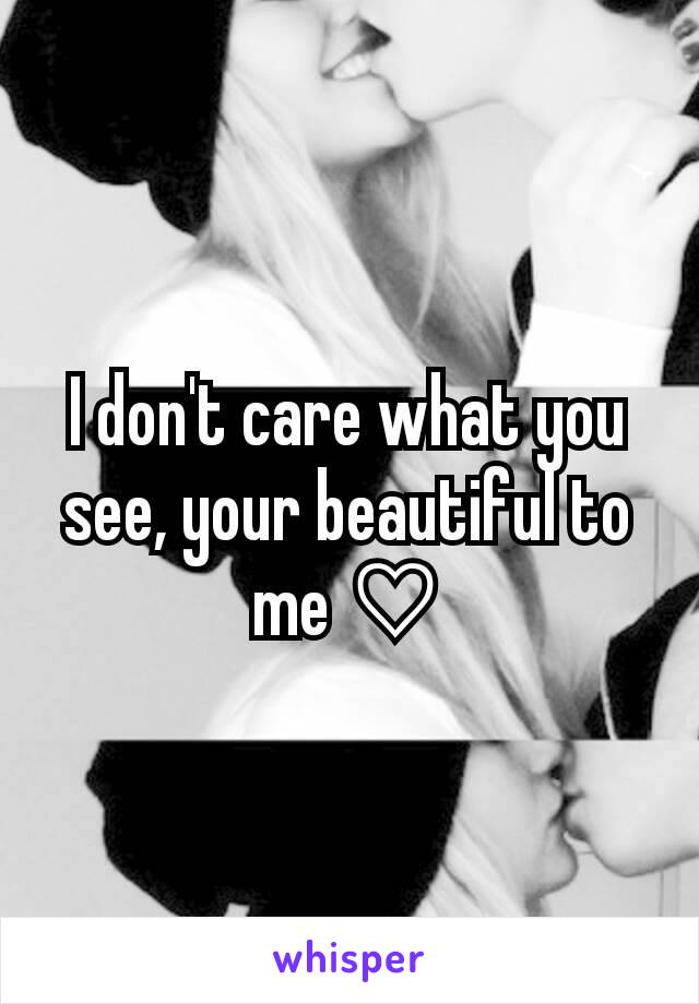 I don't care what you see, your beautiful to me ♡