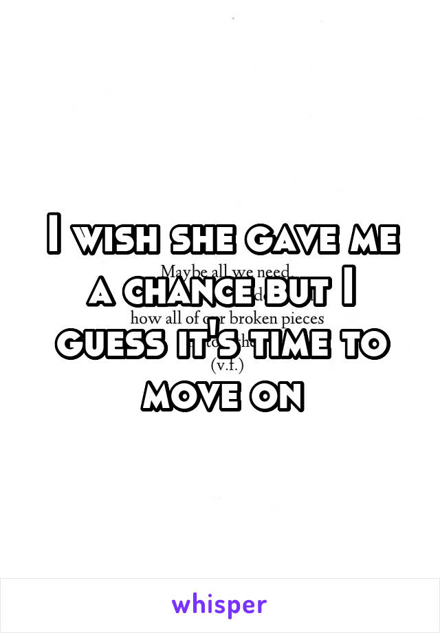 I wish she gave me a chance but I guess it's time to move on
