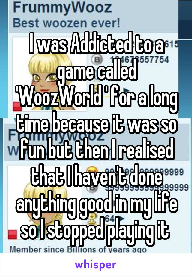 I was Addicted to a game called 'WoozWorld ' for a long time because it was so fun but then I realised that I haven't done anything good in my life so I stopped playing it