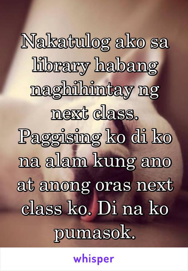 Nakatulog ako sa library habang naghihintay ng next class. Paggising ko di ko na alam kung ano at anong oras next class ko. Di na ko pumasok.