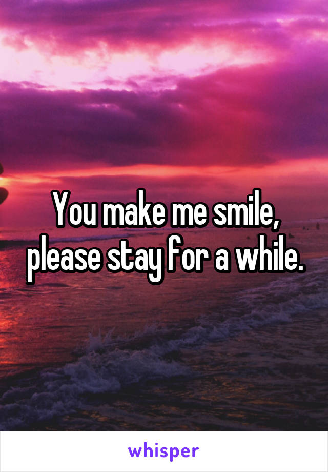 You make me smile, please stay for a while.