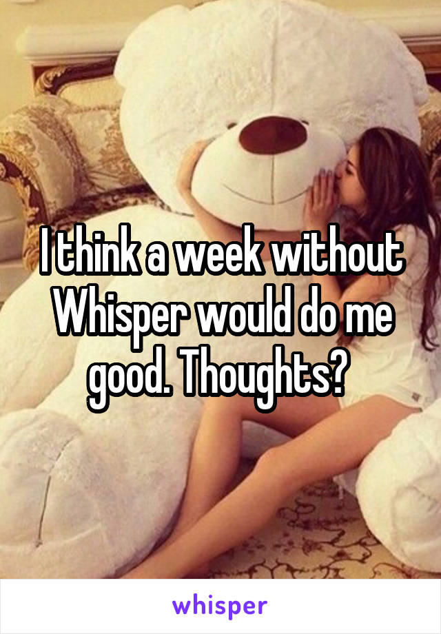 I think a week without Whisper would do me good. Thoughts?