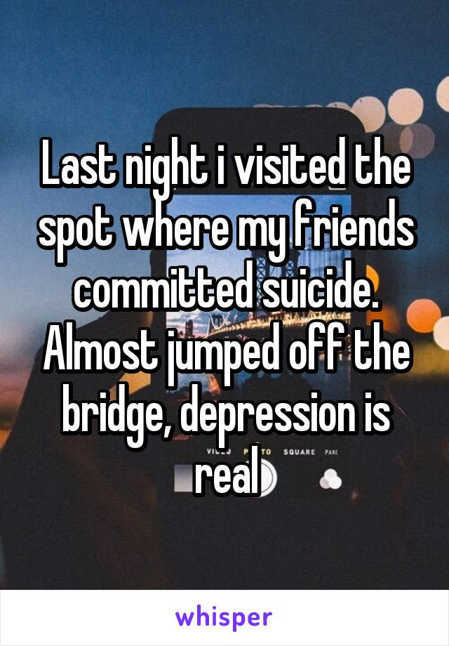 Last night i visited the spot where my friends committed suicide. Almost jumped off the bridge, depression is real
