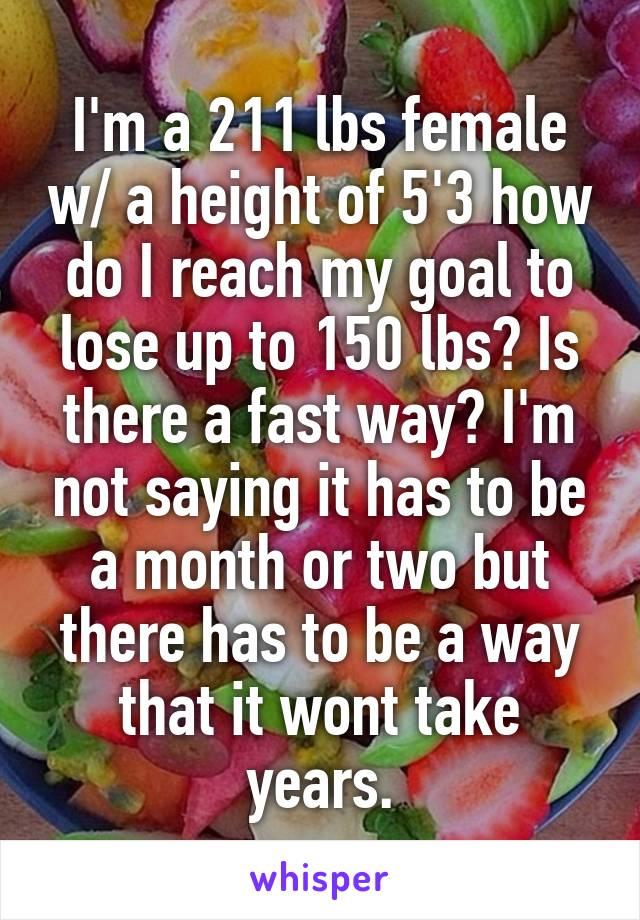 I'm a 211 lbs female w/ a height of 5'3 how do I reach my goal to lose up to 150 lbs? Is there a fast way? I'm not saying it has to be a month or two but there has to be a way that it wont take years.
