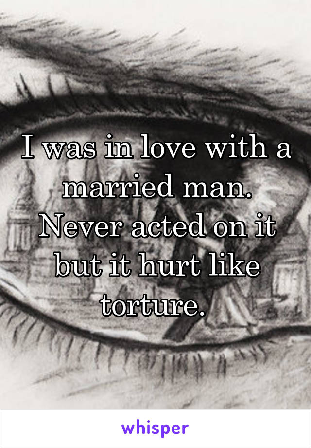 I was in love with a married man. Never acted on it but it hurt like torture.