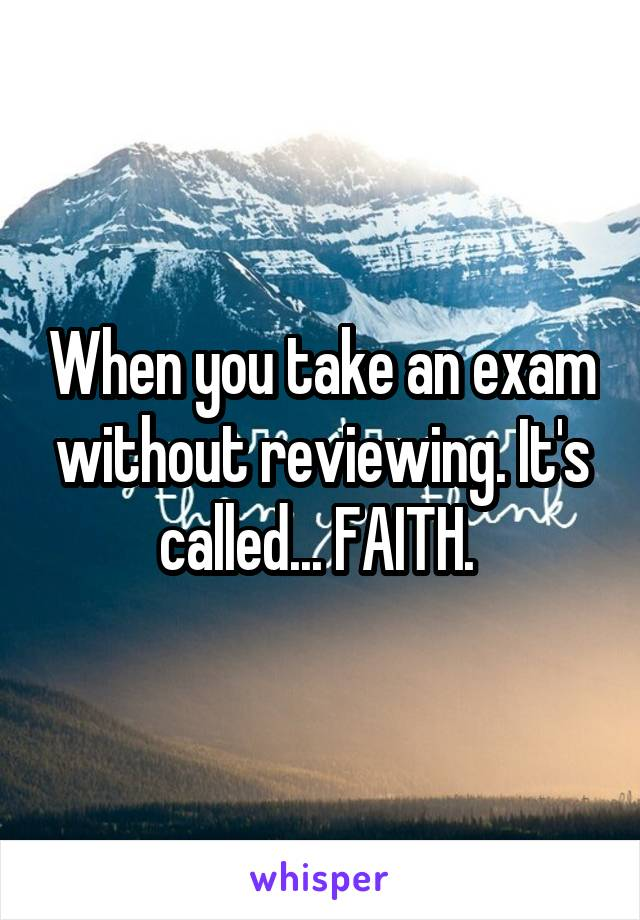 When you take an exam without reviewing. It's called... FAITH.