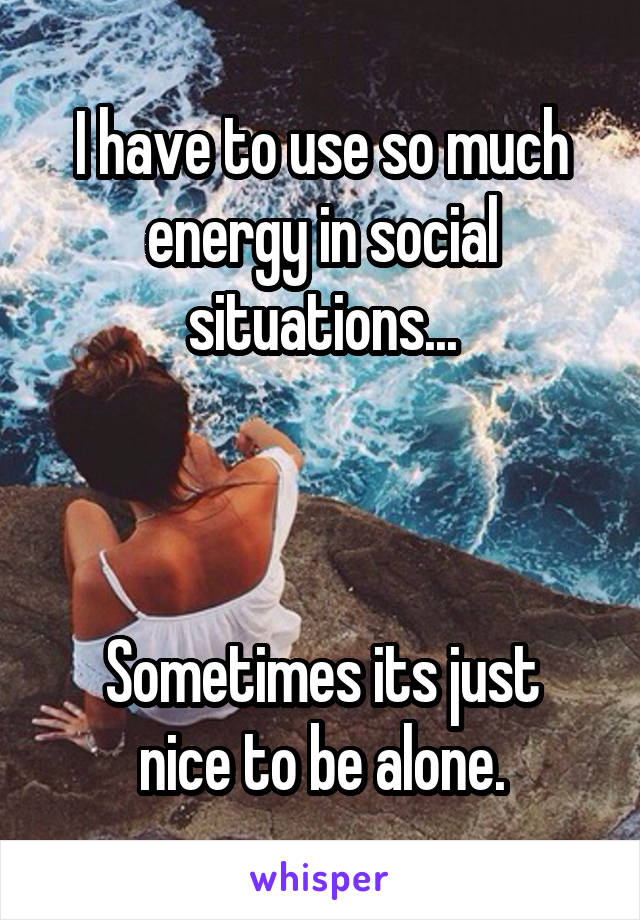I have to use so much energy in social situations...    Sometimes its just nice to be alone.