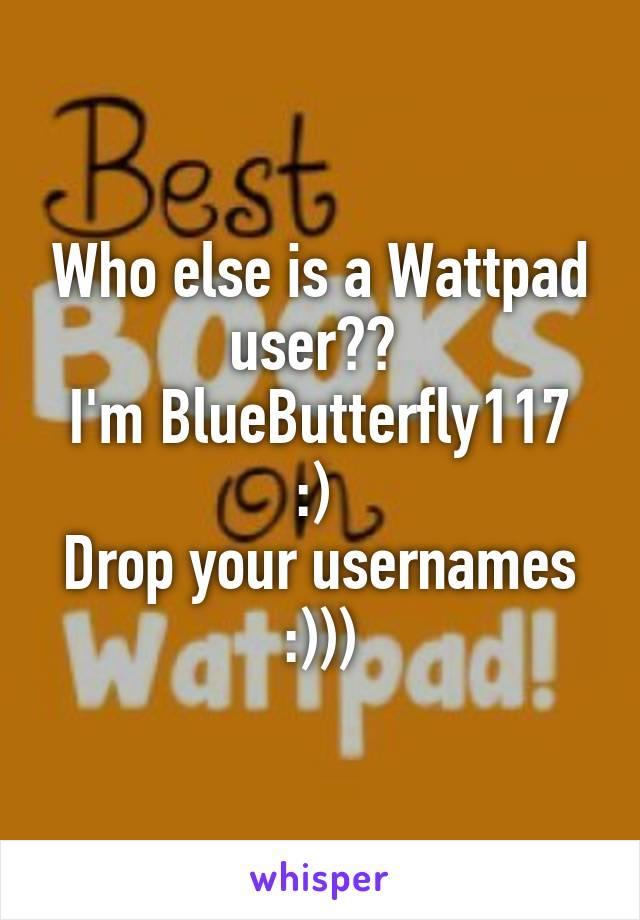 Who else is a Wattpad user??  I'm BlueButterfly117 :)  Drop your usernames :)))