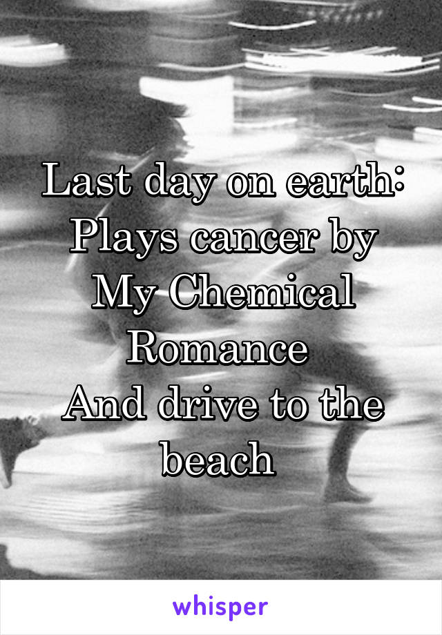 Last day on earth: Plays cancer by My Chemical Romance  And drive to the beach