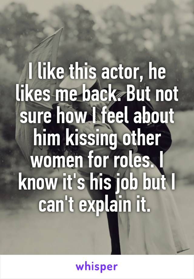 I like this actor, he likes me back. But not sure how I feel about him kissing other women for roles. I know it's his job but I can't explain it.