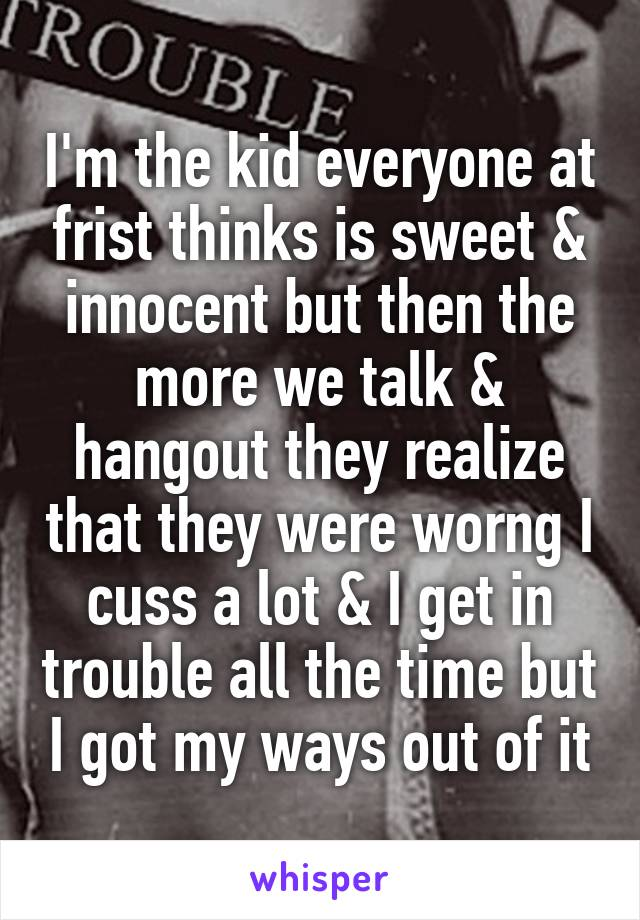 I'm the kid everyone at frist thinks is sweet & innocent but then the more we talk & hangout they realize that they were worng I cuss a lot & I get in trouble all the time but I got my ways out of it