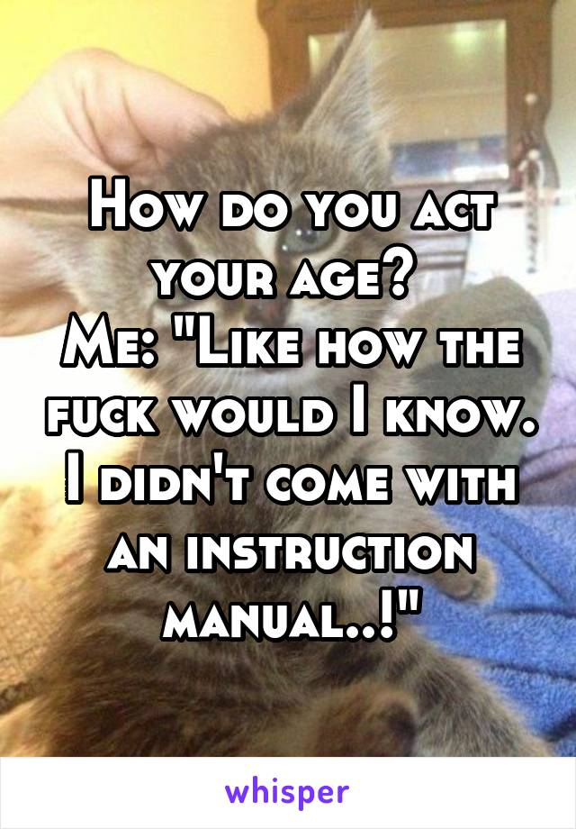 "How do you act your age?  Me: ""Like how the fuck would I know. I didn't come with an instruction manual..!"""