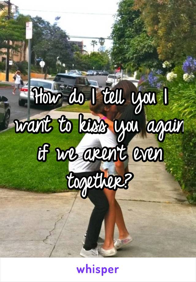 How do I tell you I want to kiss you again if we aren't even together?