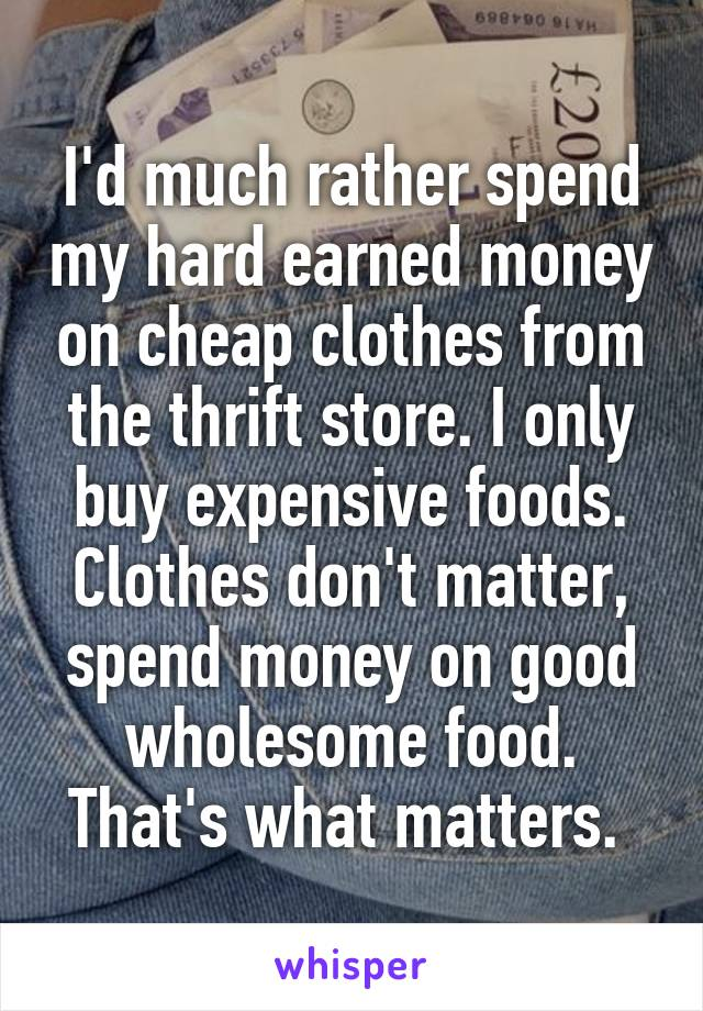 I'd much rather spend my hard earned money on cheap clothes from the thrift store. I only buy expensive foods. Clothes don't matter, spend money on good wholesome food. That's what matters.