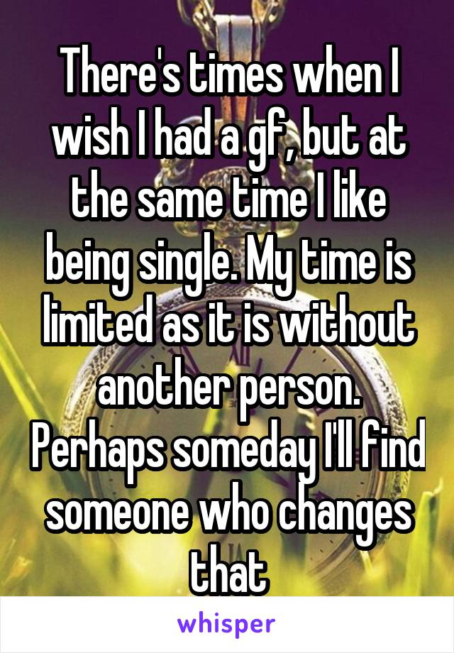 There's times when I wish I had a gf, but at the same time I like being single. My time is limited as it is without another person. Perhaps someday I'll find someone who changes that