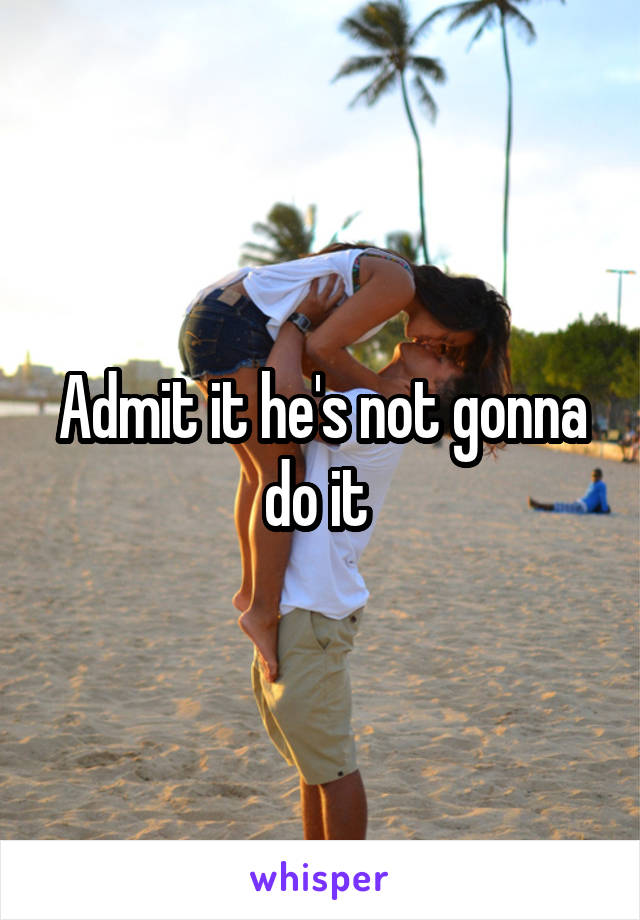Admit it he's not gonna do it