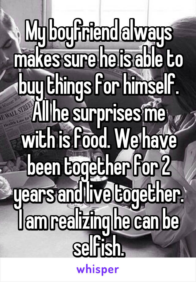 My boyfriend always makes sure he is able to buy things for himself. All he surprises me with is food. We have been together for 2 years and live together. I am realizing he can be selfish.
