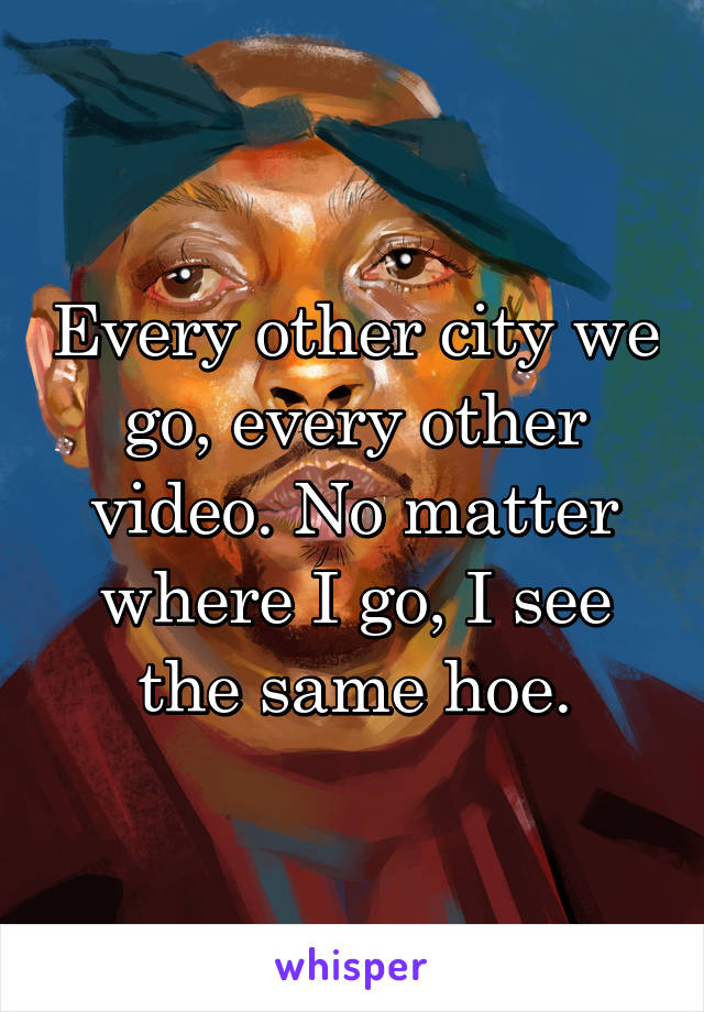 Every other city we go, every other video. No matter where I go, I see the same hoe.