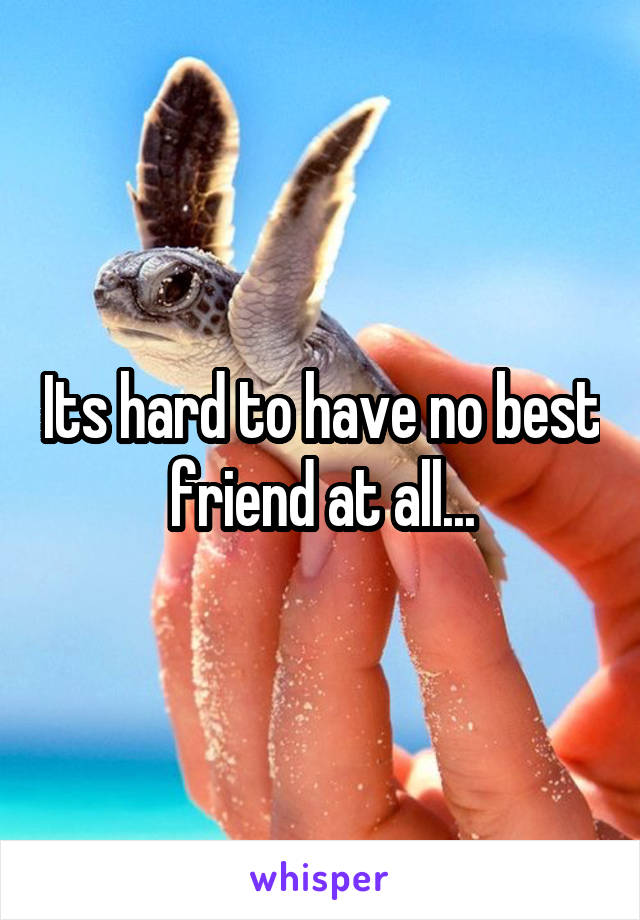 Its hard to have no best friend at all...