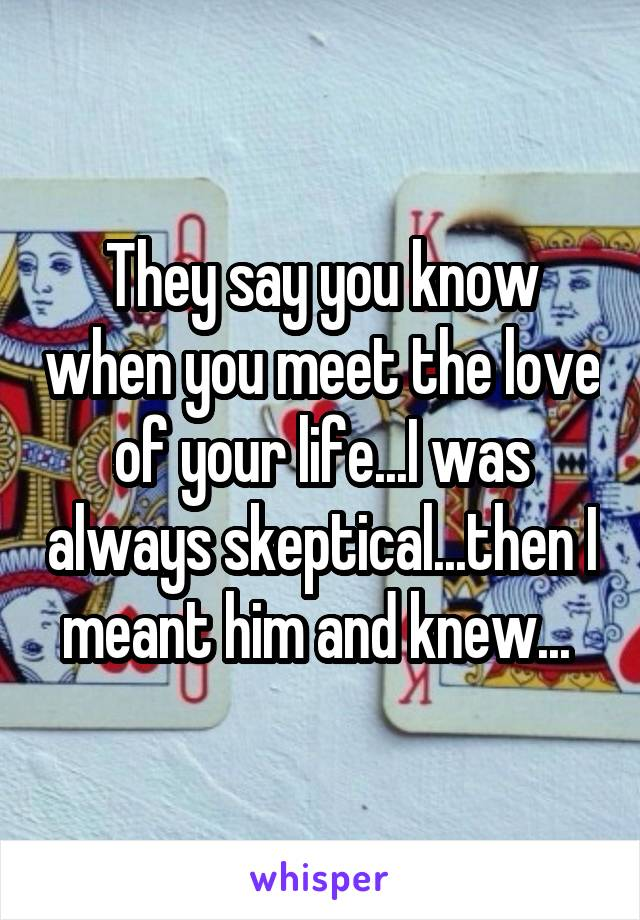 They say you know when you meet the love of your life...I was always skeptical...then I meant him and knew...