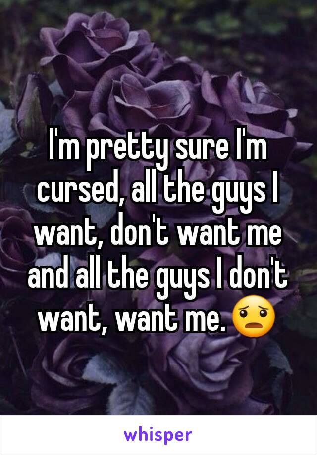I'm pretty sure I'm cursed, all the guys I want, don't want me and all the guys I don't want, want me.😦