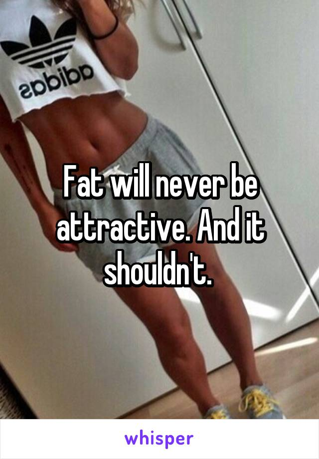 Fat will never be attractive. And it shouldn't.