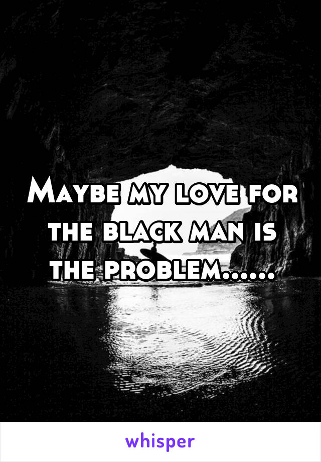 Maybe my love for the black man is the problem......