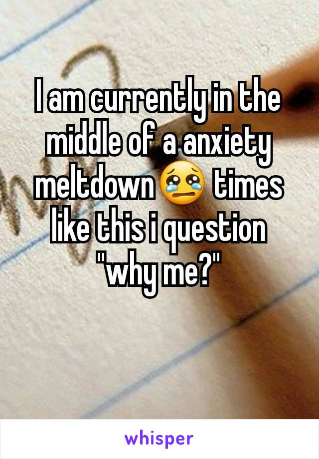 """I am currently in the middle of a anxiety meltdown😢 times like this i question """"why me?"""""""