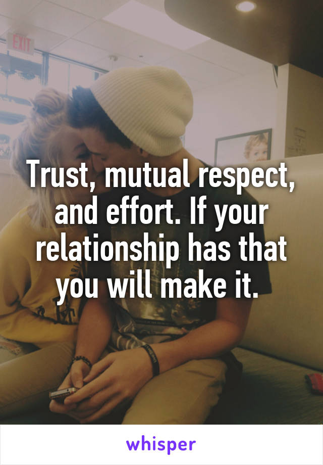Trust, mutual respect, and effort. If your relationship has that you will make it.