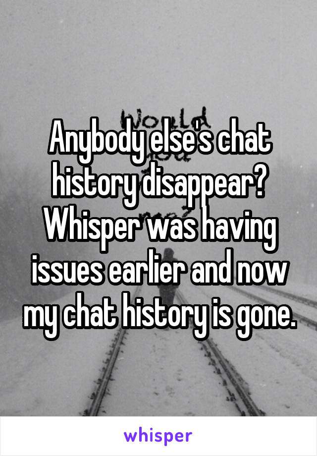 Anybody else's chat history disappear? Whisper was having issues earlier and now my chat history is gone.