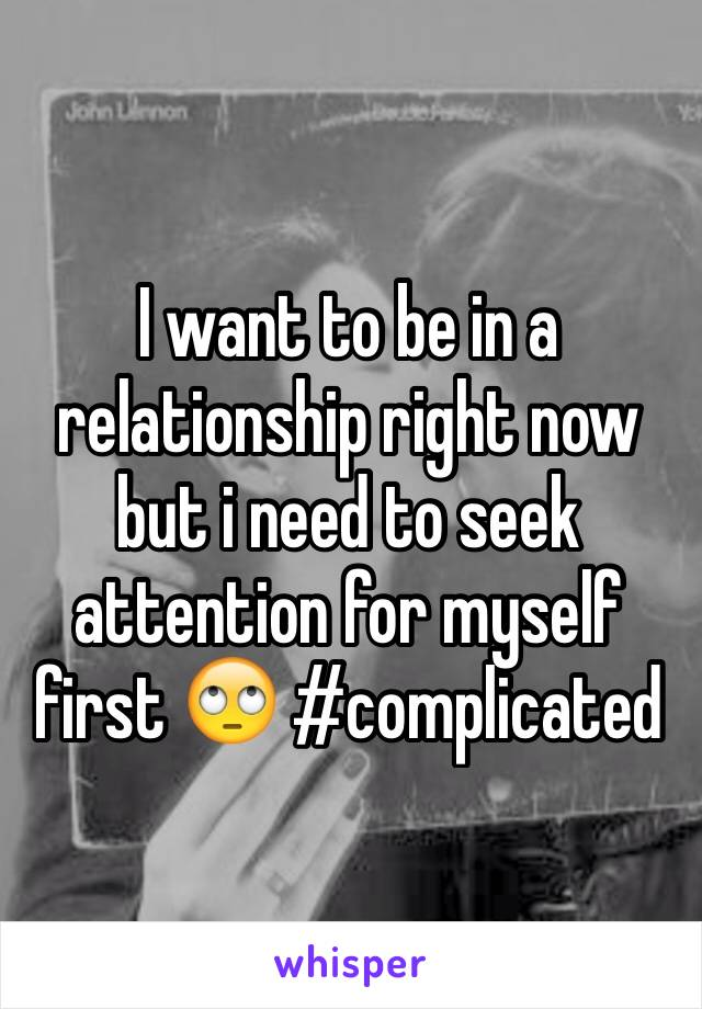 I want to be in a relationship right now but i need to seek attention for myself first 🙄 #complicated