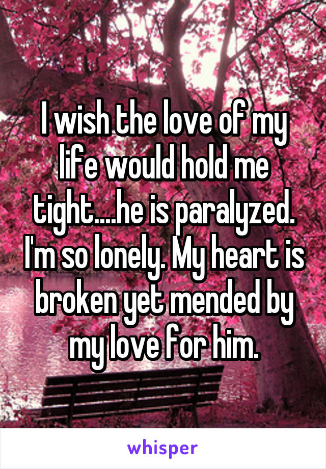 I wish the love of my life would hold me tight....he is paralyzed. I'm so lonely. My heart is broken yet mended by my love for him.