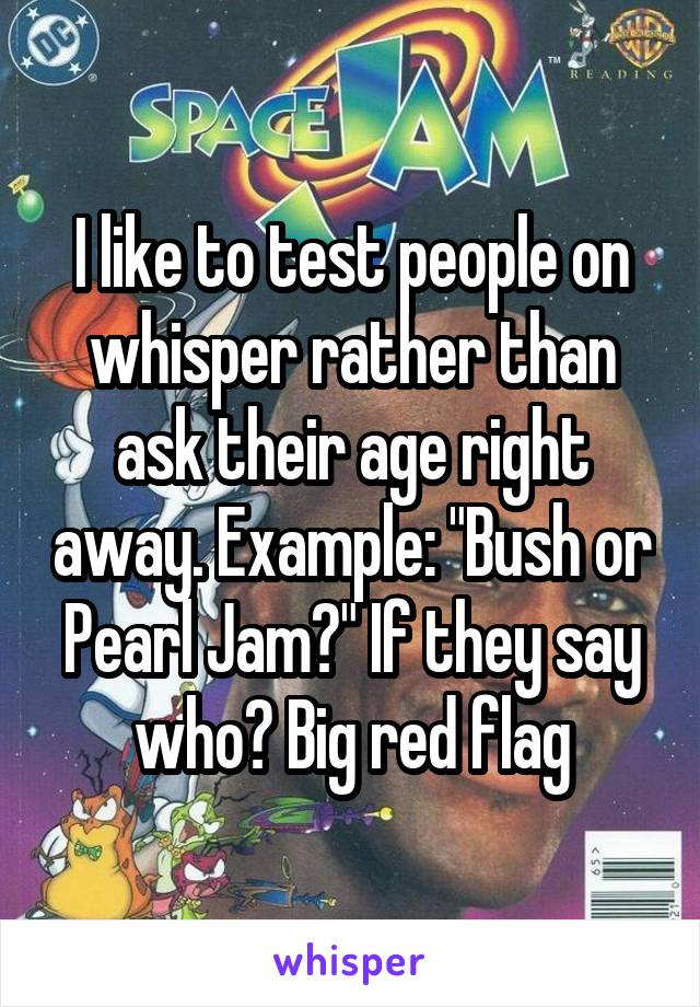 """I like to test people on whisper rather than ask their age right away. Example: """"Bush or Pearl Jam?"""" If they say who? Big red flag"""