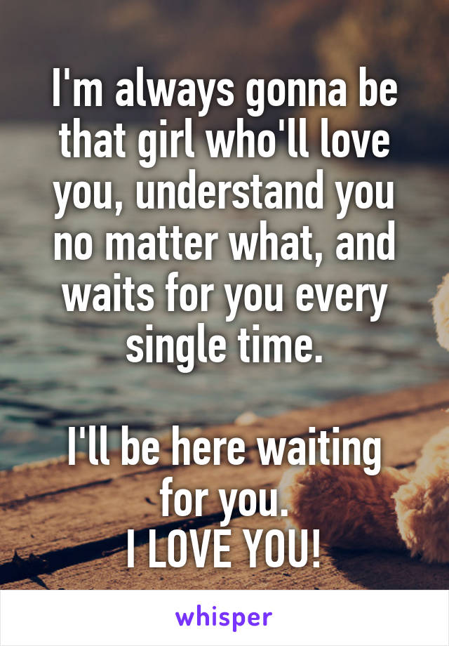 I'm always gonna be that girl who'll love you, understand you no matter what, and waits for you every single time.  I'll be here waiting for you. I LOVE YOU!