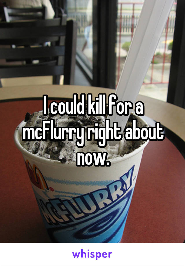 I could kill for a mcFlurry right about now.