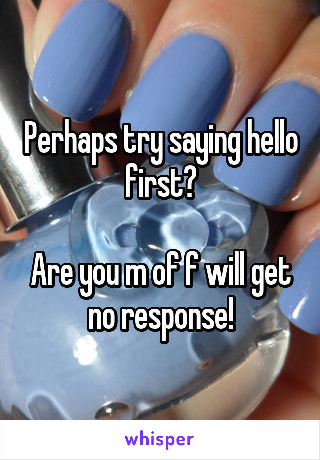 Perhaps try saying hello first?  Are you m of f will get no response!