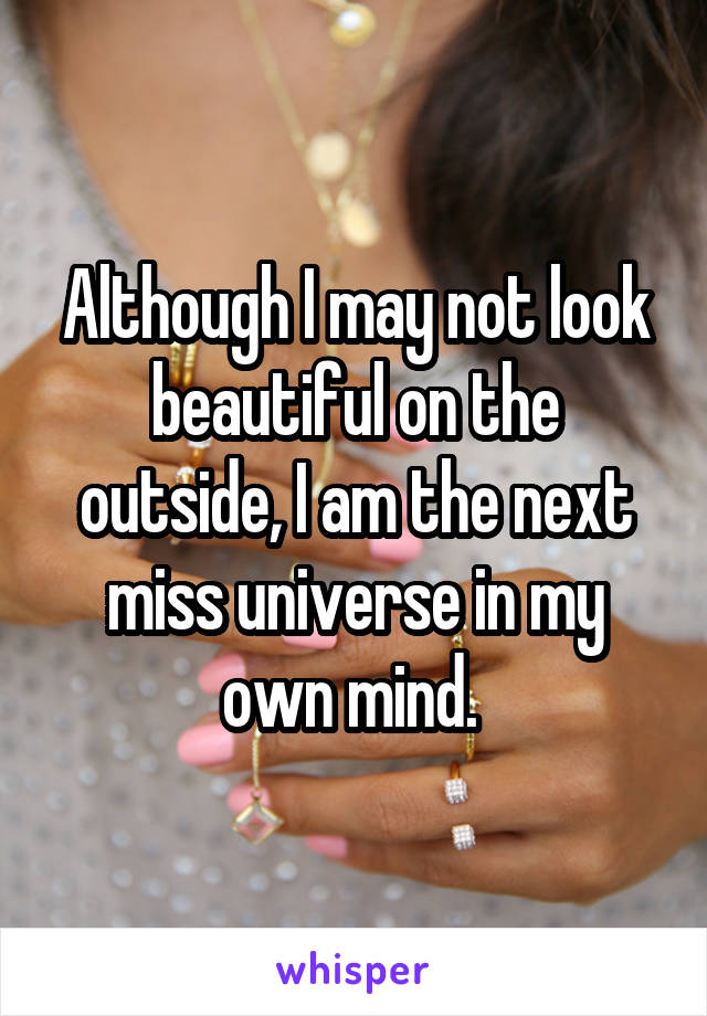 Although I may not look beautiful on the outside, I am the next miss universe in my own mind.