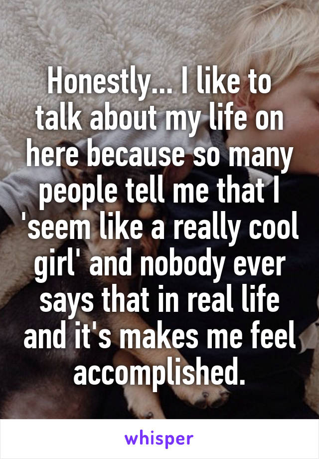 Honestly... I like to talk about my life on here because so many people tell me that I 'seem like a really cool girl' and nobody ever says that in real life and it's makes me feel accomplished.