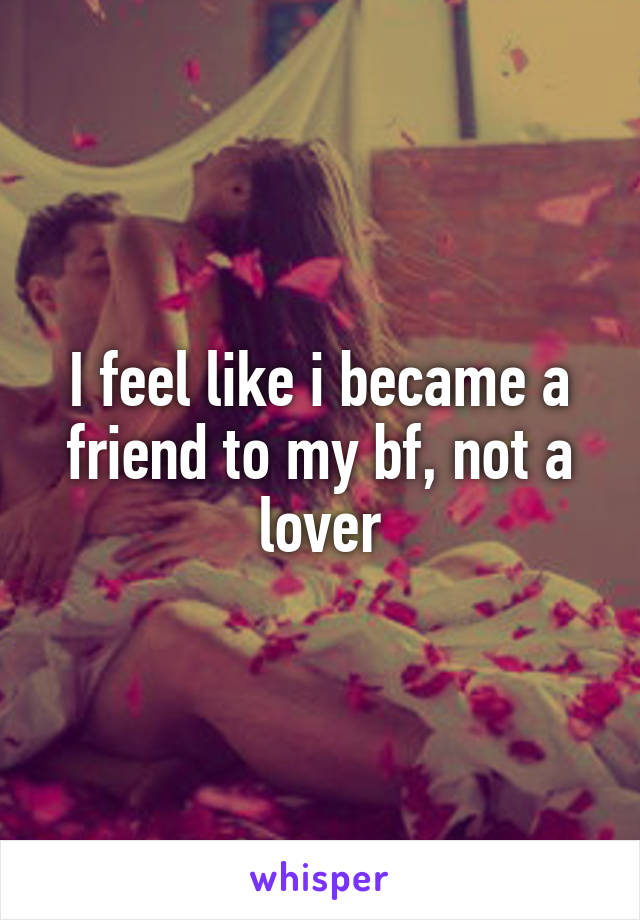I feel like i became a friend to my bf, not a lover